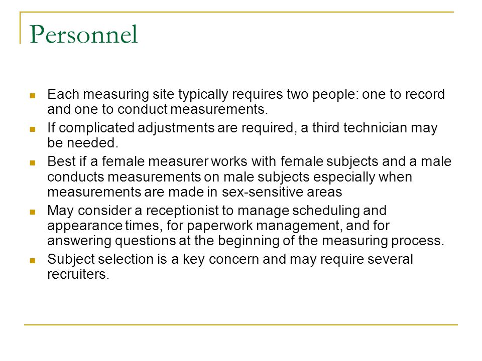 Personnel Each measuring site typically requires two people: one to record and one to conduct measurements. If complicated adjustments are required, a