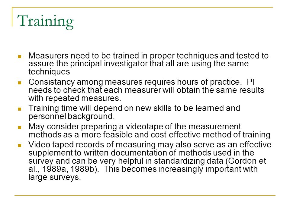 Training Measurers need to be trained in proper techniques and tested to assure the principal investigator that all are using the same techniques Cons
