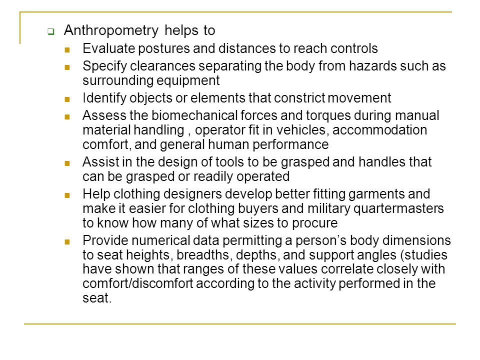 History of Anthropometry An outgrowth of physical anthropology  Developed 200 years ago to distinguish among the races and ethnic groups of humans, identify criminals, and aid in medical diagnosis  More recently used in developing engineering design requirements and evaluation of modern vehicles, work sites, equipment, and clothing (Roebuck, Kroemer, and Thompson, 1975), evaluations of cockpits and clothing were strongly supported and determined by military needs during and following World War II (Hertzberg, 1955)  Many modern applications are to commercial and civilian equipment, vehicles, and clothing (CAD Modelling, 1992; Czaja, 1984; Roe, 1992; Sanders and Shaw, 1985).
