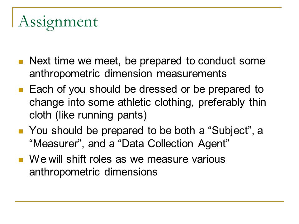 Assignment Next time we meet, be prepared to conduct some anthropometric dimension measurements Each of you should be dressed or be prepared to change