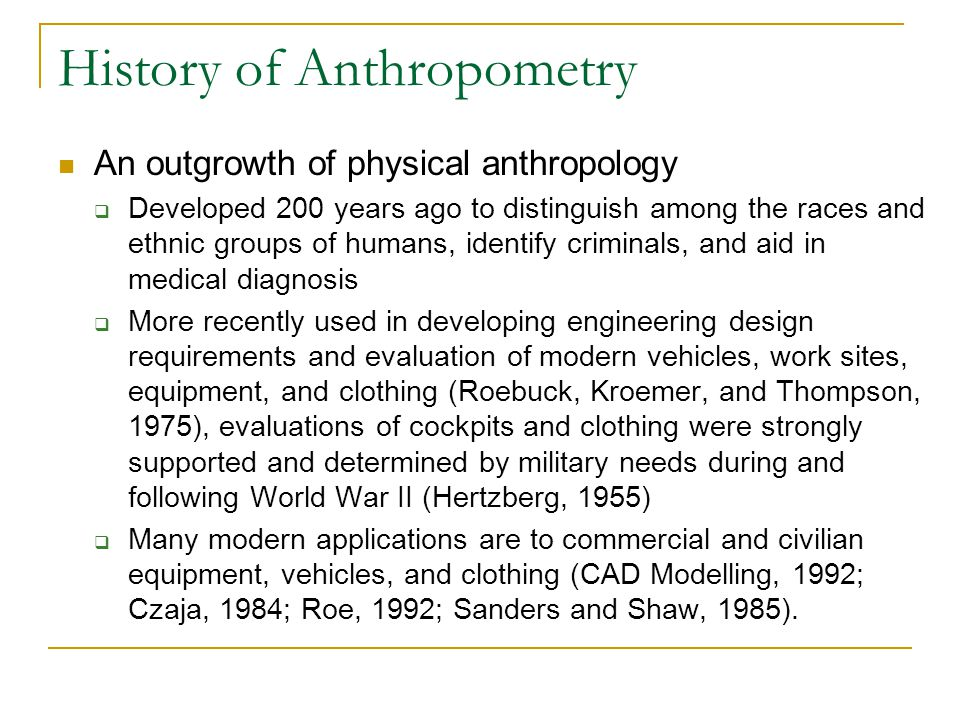 History of Anthropometry  Anthropometric studies are fairly infrequent and lack the prominence in academic anthropology – tend to be more technical papers  Considered a developing science where certain aspects of he subject matter of anthropometry qualify it as an historical science (anthropometric surveys are in many ways historical events and can never be repeated in exactly the same way, even on the same people due to developmental changes.