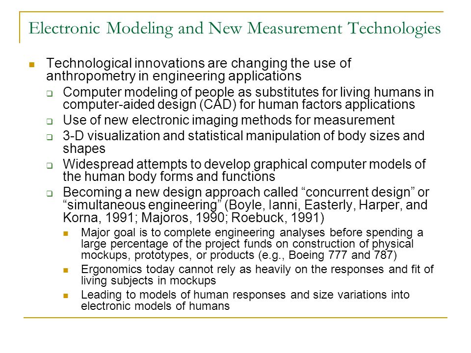Electronic measurement and modeling  Focusing attention on past and current deficiencies of anthropometric data gathering, reporting and application methods  Creating new demands for more comprehensive, integrated data 3-D measurements of body surface contours and landmarks Location of internal joint centers of rotation Determination of interjoint link lengths and orientations Need for data on the effects of changes in orientation, pressures on external surfaces on body flesh, environmental effects, clothing shape, and new concepts for body support