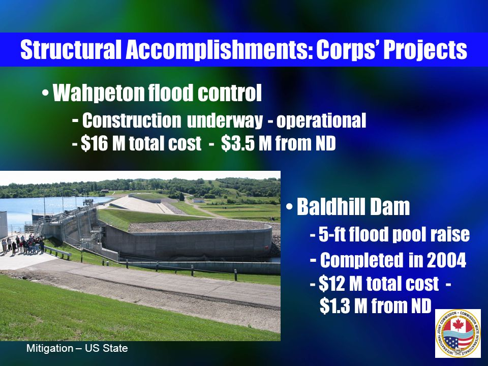 Wahpeton flood control - Construction underway - operational - $16 M total cost - $3.5 M from ND Structural Accomplishments: Corps' Projects Baldhill Dam - 5-ft flood pool raise - Completed in 2004 - $12 M total cost - $1.3 M from ND Mitigation – US State