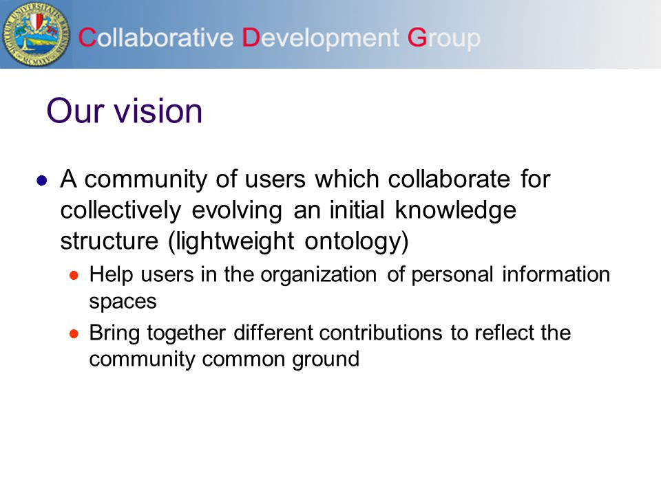 Our vision A community of users which collaborate for collectively evolving an initial knowledge structure (lightweight ontology) Help users in the or