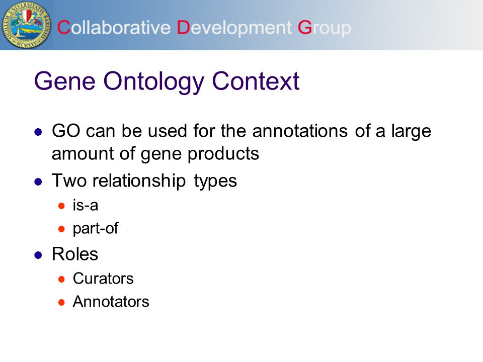 Gene Ontology Context GO can be used for the annotations of a large amount of gene products Two relationship types is-a part-of Roles Curators Annotat