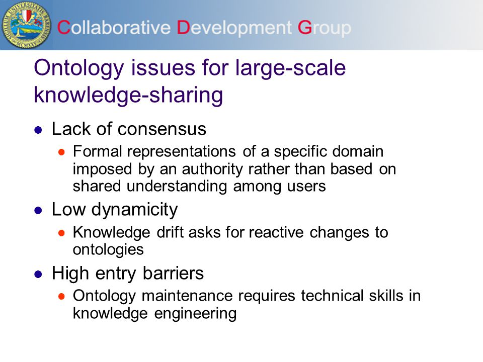 Ontology issues for large-scale knowledge-sharing Lack of consensus Formal representations of a specific domain imposed by an authority rather than based on shared understanding among users Low dynamicity Knowledge drift asks for reactive changes to ontologies High entry barriers Ontology maintenance requires technical skills in knowledge engineering