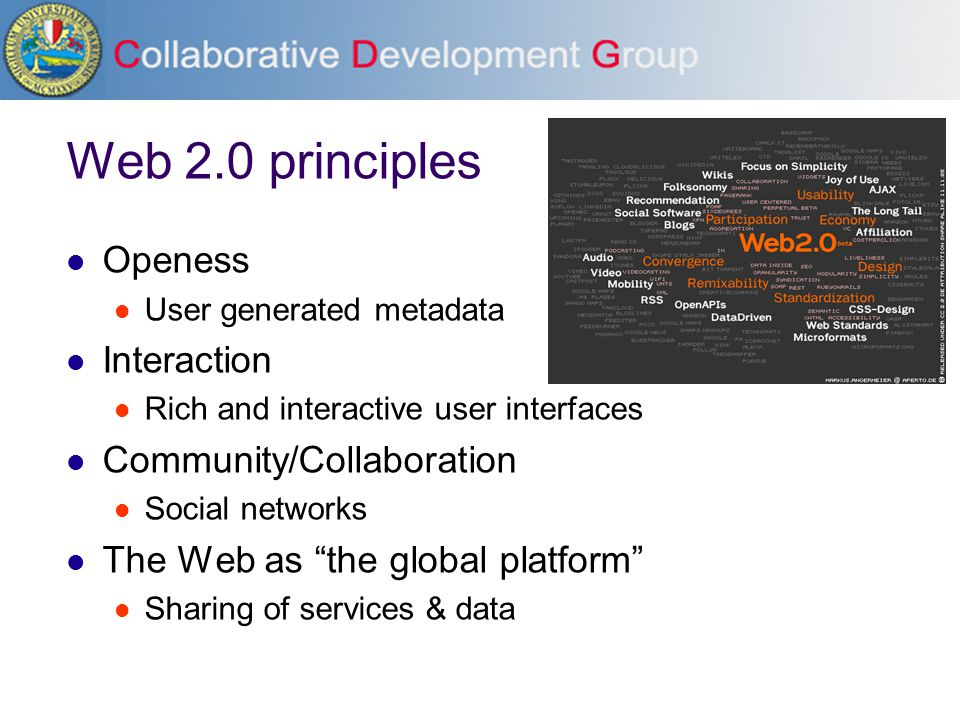 Web 2.0 principles Openess User generated metadata Interaction Rich and interactive user interfaces Community/Collaboration Social networks The Web as