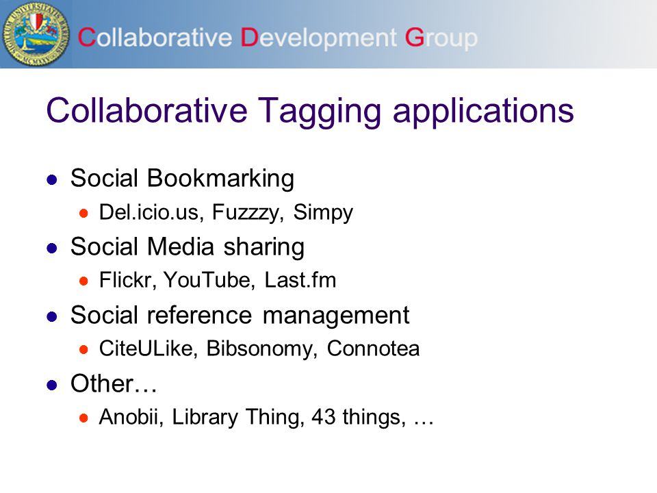 Collaborative Tagging applications Social Bookmarking Del.icio.us, Fuzzzy, Simpy Social Media sharing Flickr, YouTube, Last.fm Social reference management CiteULike, Bibsonomy, Connotea Other… Anobii, Library Thing, 43 things, …