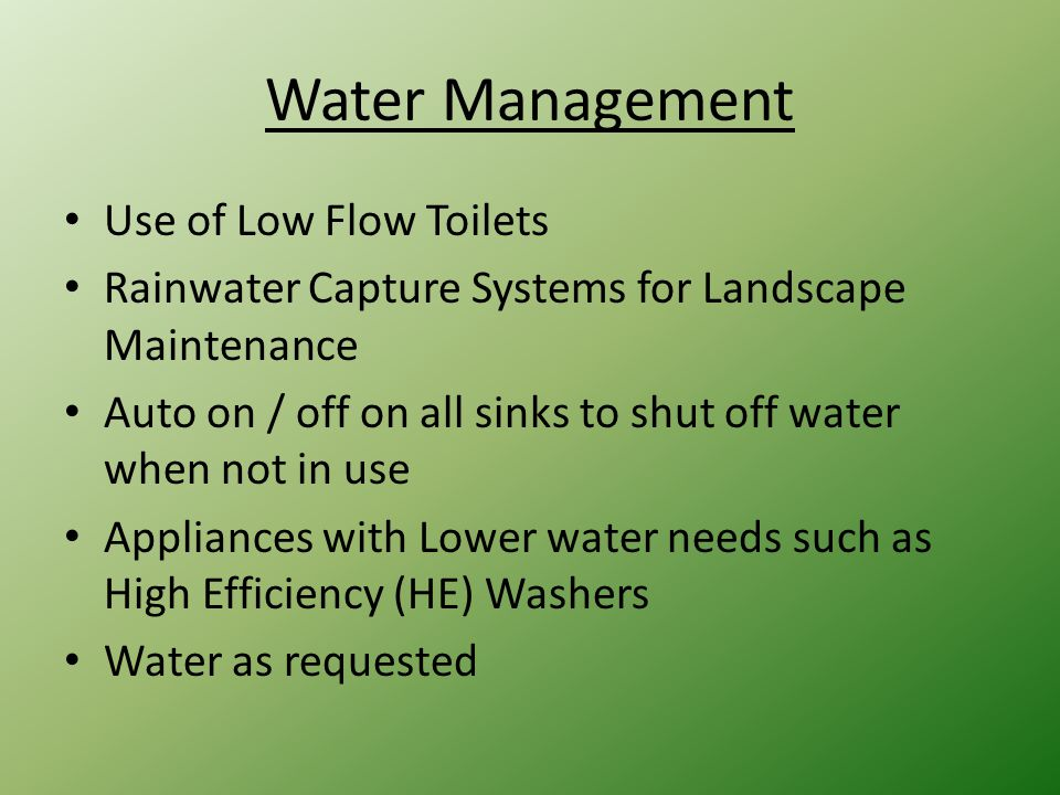 Use of Low Flow Toilets Rainwater Capture Systems for Landscape Maintenance Auto on / off on all sinks to shut off water when not in use Appliances with Lower water needs such as High Efficiency (HE) Washers Water as requested