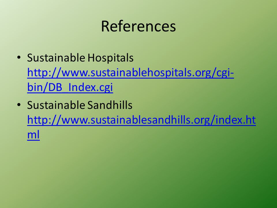 References Sustainable Hospitals http://www.sustainablehospitals.org/cgi- bin/DB_Index.cgi http://www.sustainablehospitals.org/cgi- bin/DB_Index.cgi Sustainable Sandhills http://www.sustainablesandhills.org/index.ht ml http://www.sustainablesandhills.org/index.ht ml