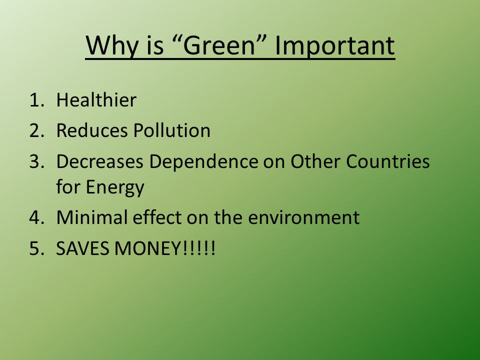Why is Green Important 1.Healthier 2.Reduces Pollution 3.Decreases Dependence on Other Countries for Energy 4.Minimal effect on the environment 5.SAVES MONEY!!!!!