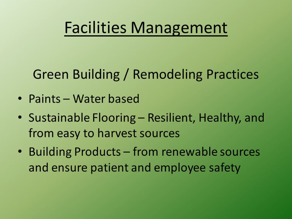 Facilities Management Green Building / Remodeling Practices Paints – Water based Sustainable Flooring – Resilient, Healthy, and from easy to harvest sources Building Products – from renewable sources and ensure patient and employee safety