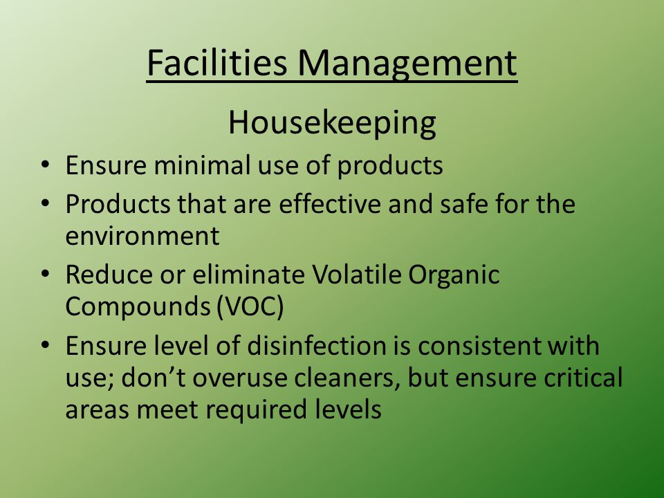Facilities Management Housekeeping Ensure minimal use of products Products that are effective and safe for the environment Reduce or eliminate Volatile Organic Compounds (VOC) Ensure level of disinfection is consistent with use; don't overuse cleaners, but ensure critical areas meet required levels