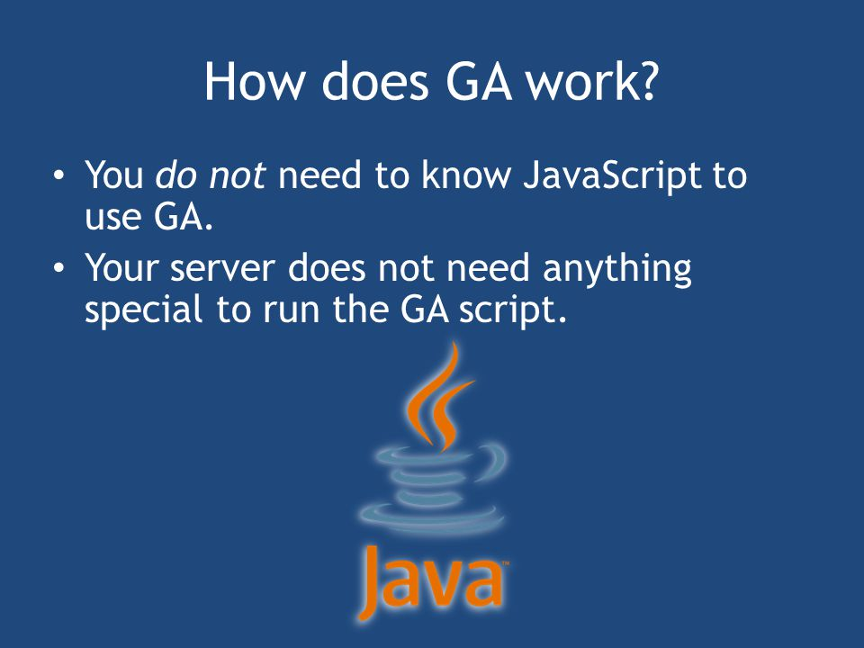 How does GA work. You do not need to know JavaScript to use GA.