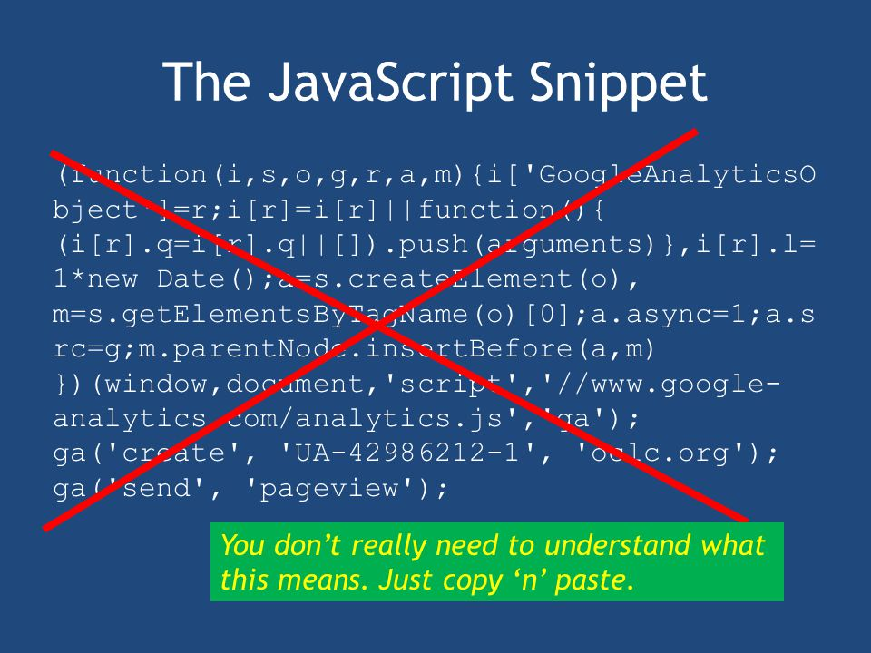 The JavaScript Snippet (function(i,s,o,g,r,a,m){i[ GoogleAnalyticsO bject ]=r;i[r]=i[r]||function(){ (i[r].q=i[r].q||[]).push(arguments)},i[r].l= 1*new Date();a=s.createElement(o), m=s.getElementsByTagName(o)[0];a.async=1;a.s rc=g;m.parentNode.insertBefore(a,m) })(window,document, script , //www.google- analytics.com/analytics.js , ga ); ga( create , UA-42986212-1 , oclc.org ); ga( send , pageview ); You don't really need to understand what this means.