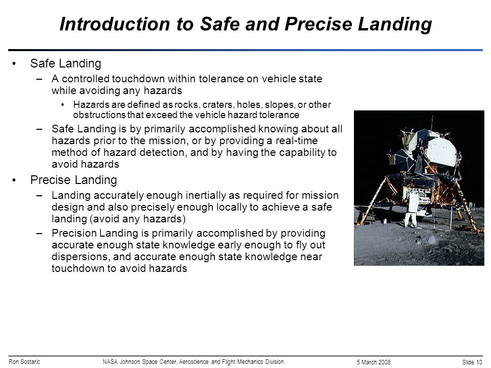 Slide 10 5 March 2008 Ron SostaricNASA Johnson Space Center, Aeroscience and Flight Mechanics Division Introduction to Safe and Precise Landing Safe Landing –A controlled touchdown within tolerance on vehicle state while avoiding any hazards Hazards are defined as rocks, craters, holes, slopes, or other obstructions that exceed the vehicle hazard tolerance –Safe Landing is by primarily accomplished knowing about all hazards prior to the mission, or by providing a real-time method of hazard detection, and by having the capability to avoid hazards Precise Landing –Landing accurately enough inertially as required for mission design and also precisely enough locally to achieve a safe landing (avoid any hazards) –Precision Landing is primarily accomplished by providing accurate enough state knowledge early enough to fly out dispersions, and accurate enough state knowledge near touchdown to avoid hazards