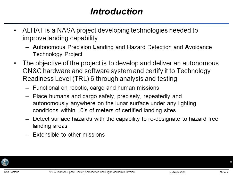 Slide 2 5 March 2008 Ron SostaricNASA Johnson Space Center, Aeroscience and Flight Mechanics Division Introduction ALHAT is a NASA project developing technologies needed to improve landing capability –Autonomous Precision Landing and Hazard Detection and Avoidance Technology Project The objective of the project is to develop and deliver an autonomous GN&C hardware and software system and certify it to Technology Readiness Level (TRL) 6 through analysis and testing –Functional on robotic, cargo and human missions –Place humans and cargo safely, precisely, repeatedly and autonomously anywhere on the lunar surface under any lighting conditions within 10's of meters of certified landing sites –Detect surface hazards with the capability to re-designate to hazard free landing areas –Extensible to other missions