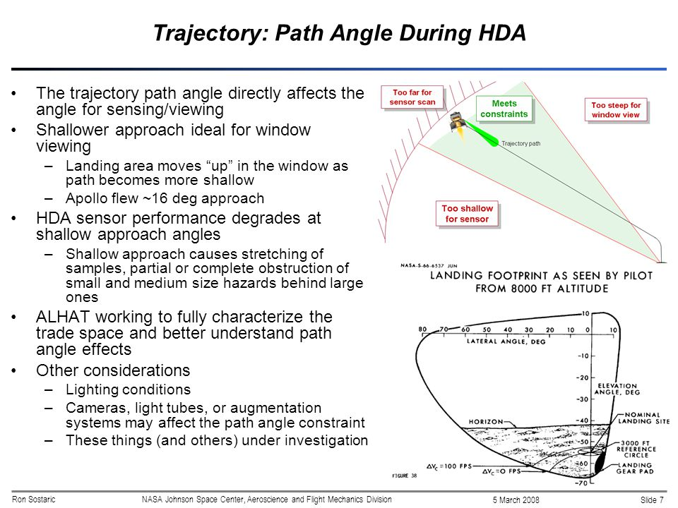 Slide 7 5 March 2008 Ron SostaricNASA Johnson Space Center, Aeroscience and Flight Mechanics Division Trajectory: Path Angle During HDA The trajectory path angle directly affects the angle for sensing/viewing Shallower approach ideal for window viewing –Landing area moves up in the window as path becomes more shallow –Apollo flew ~16 deg approach HDA sensor performance degrades at shallow approach angles –Shallow approach causes stretching of samples, partial or complete obstruction of small and medium size hazards behind large ones ALHAT working to fully characterize the trade space and better understand path angle effects Other considerations –Lighting conditions –Cameras, light tubes, or augmentation systems may affect the path angle constraint –These things (and others) under investigation