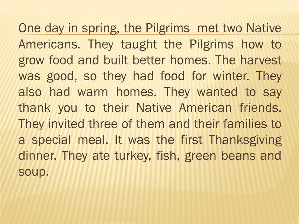 One day in spring, the Pilgrims met two Native Americans. They taught the Pilgrims how to grow food and built better homes. The harvest was good, so t