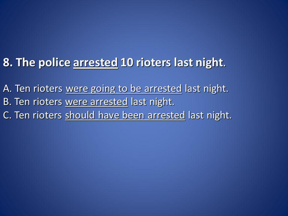 8. The police arrested 10 rioters last night. 8.