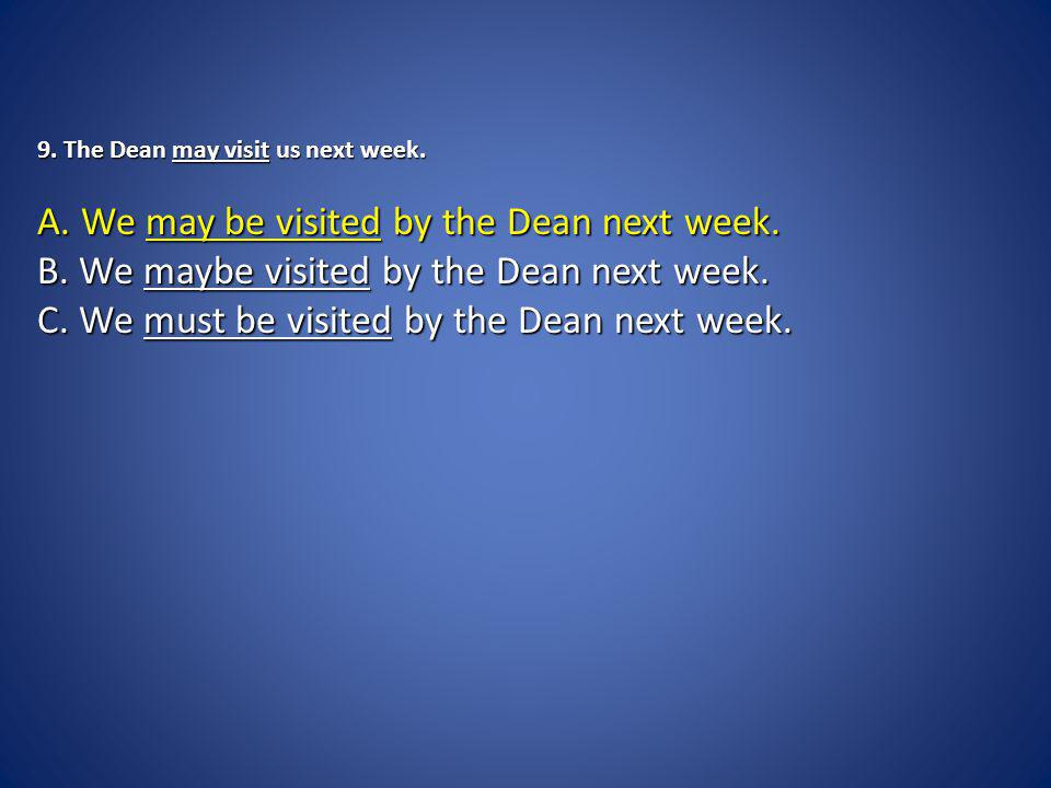 9. The Dean may visit us next week. A. We may be visited by the Dean next week.