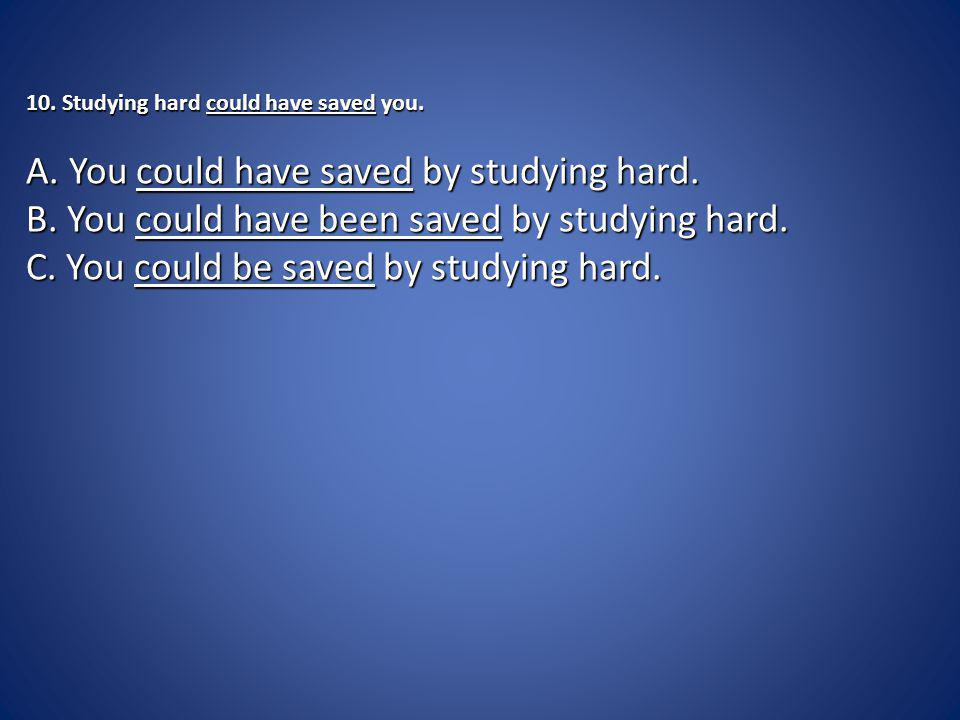 10. Studying hard could have saved you. A. You could have saved by studying hard.