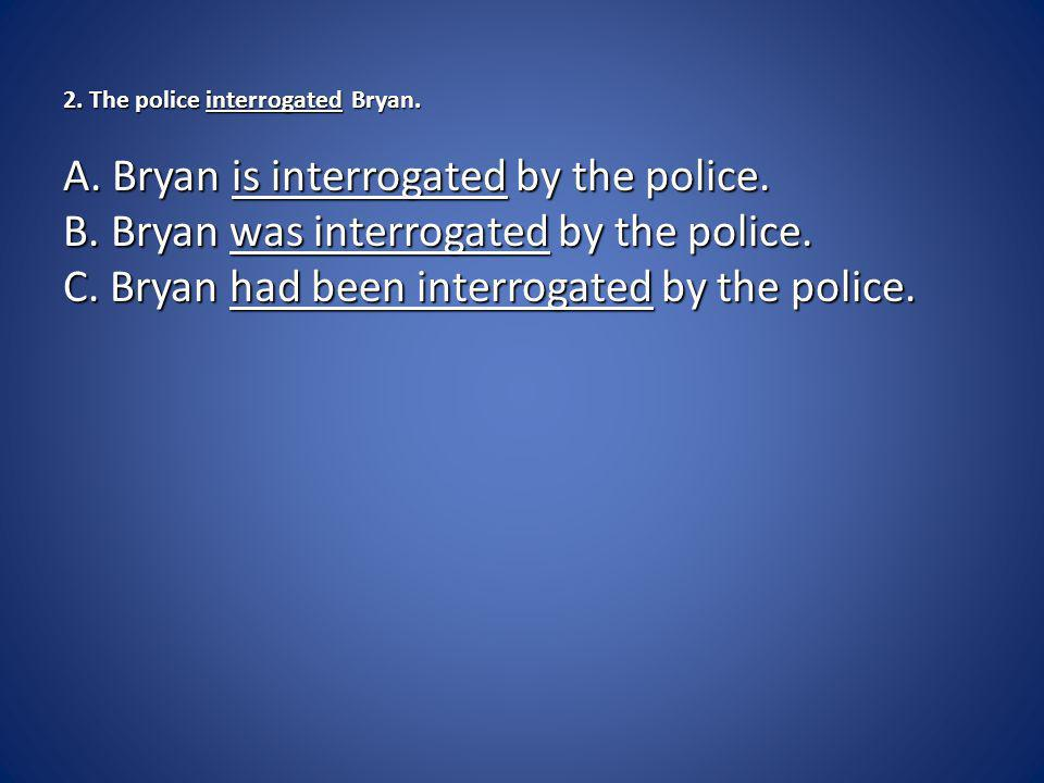 2.The police interrogated Bryan. 2. The police interrogated Bryan.