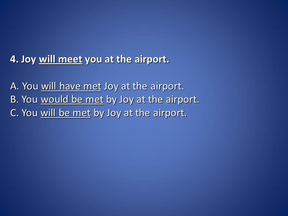 4. Joy will meet you at the airport. A. You will have met Joy at the airport.
