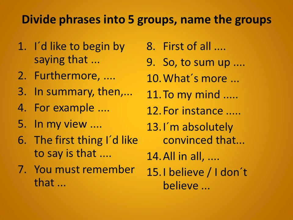 Divide phrases into 5 groups, name the groups 1.I´d like to begin by saying that...