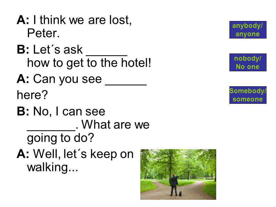 A: I think we are lost, Peter. B: Let´s ask ______ how to get to the hotel.