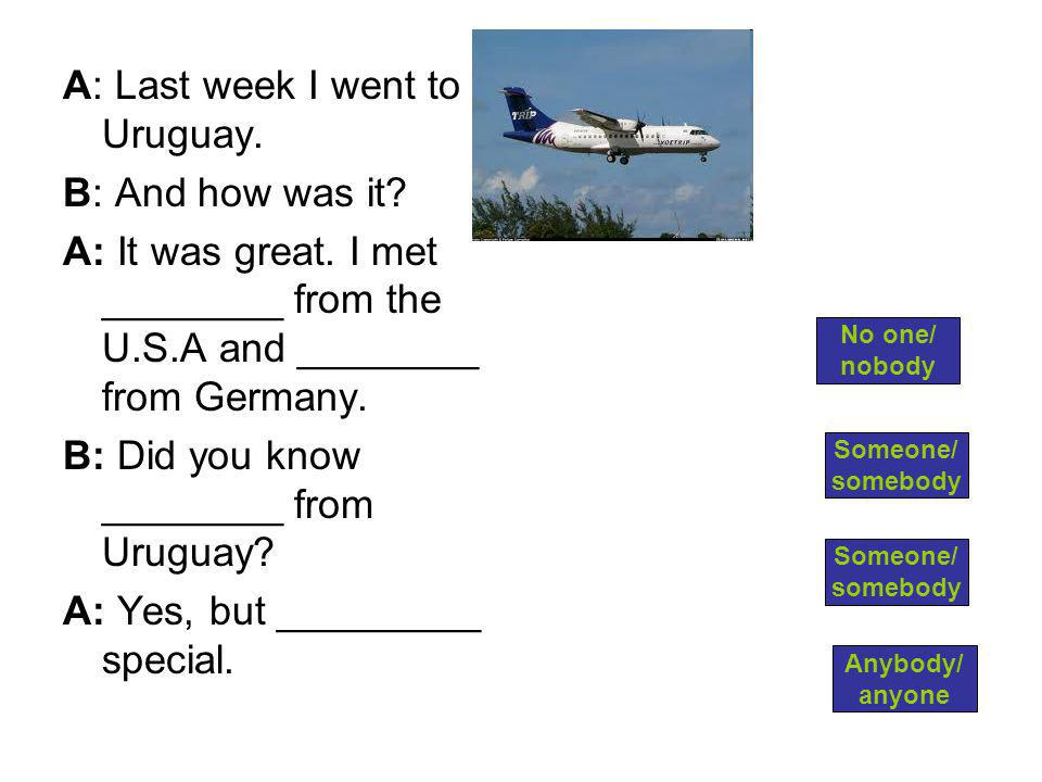 A: Last week I went to Uruguay. B: And how was it.