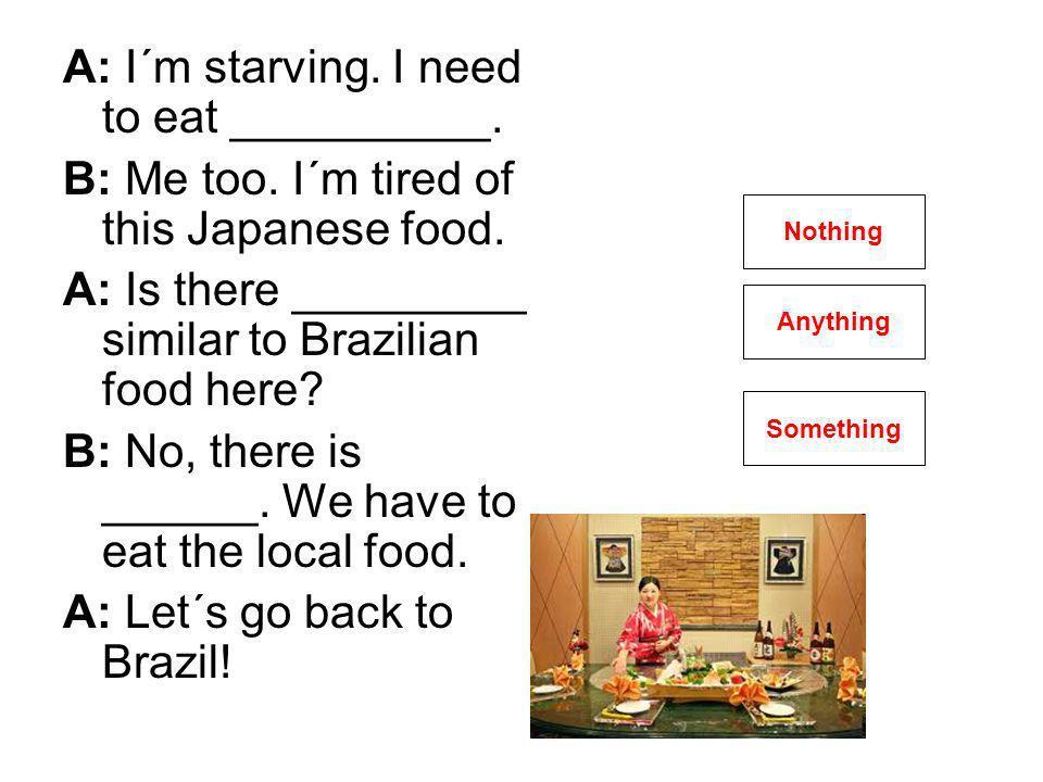 A: I´m starving. I need to eat __________. B: Me too.