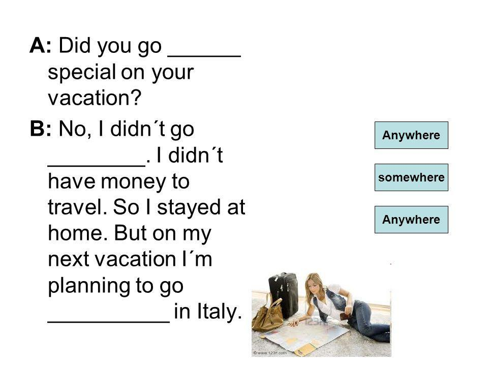 A: Did you go ______ special on your vacation. B: No, I didn´t go ________.