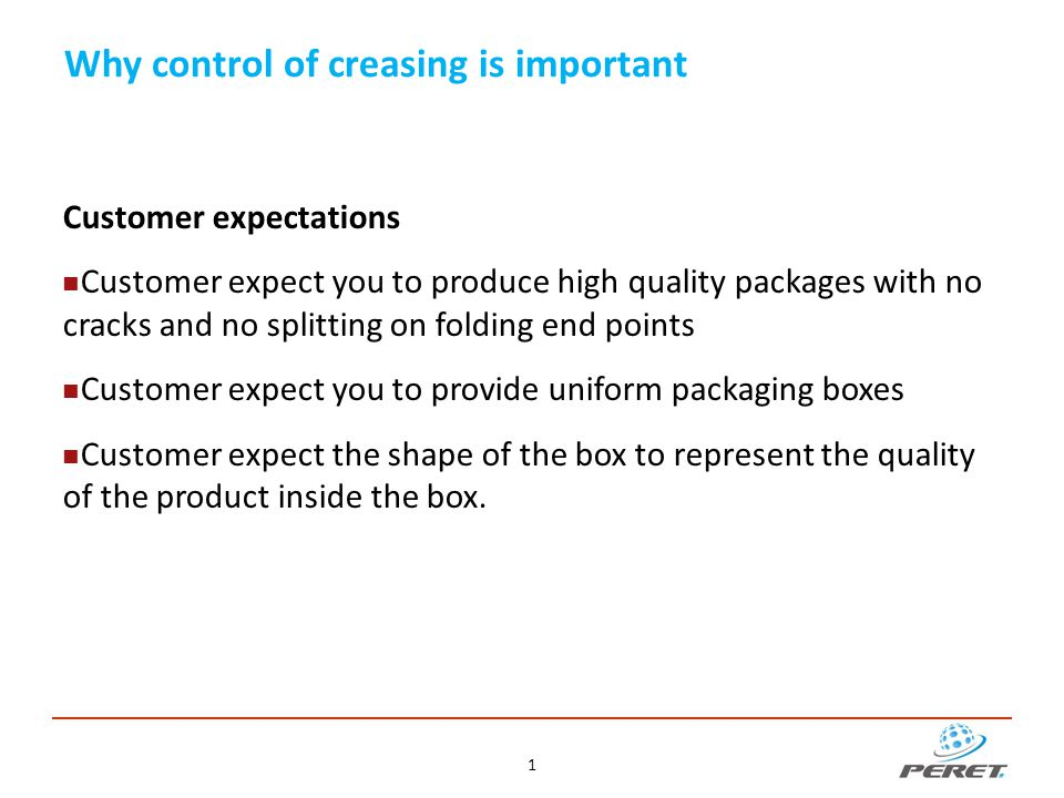 Why control of creasing is important No customer will accept cracks and splitting on folded packaging products No customer will accept non-uniform packaging boxes The paper structures and folding behaviour vary with  fibre lengths, fibre content, fibre orientation  Coatings, bond between coating and paper  Printed ink, varnish  Heat to dry the ink of the print sheet reduces flexibility  Environment – humidity in the pressroom The cutting & creasing process itself has variations Help to avoid runability problems on the packaging line Help to avoid waste because of un-usable boxes 22