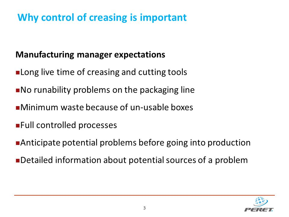 Why control of creasing is important Manufacturing manager expectations Long live time of creasing and cutting tools No runability problems on the pac