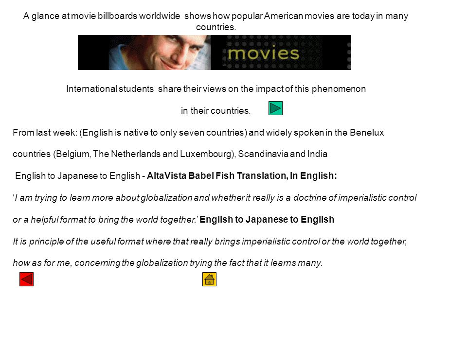 WEEK 10 WEEK 10 The Influence of American Movies views: SLIDE 2 International student's views: SLIDE 3 Inna Ignatovich from Russia, Vanessa Rosenfeld from Germany, Jung Ping Lin from Taiwan SLIDE 4 Hollywood's views of other cultures (video: What old movies mean) SLIDE 5 Racism and Immigrants (video: German/Crocodile Dundee) SLIDE 6 Sexual stereotypes (video: Superman and the Bride) SLIDE 7 US TV shows in England SLIDE 8 US culture's world influence what American's think SLIDE 9 Movies as protest VIDEO CLIP FROM GLOBAL INSIGHTS 4 (video: Insights 4)VIDEO CLIP FROM GLOBAL INSIGHTS 4 SLIDE 10 Economics of globalisation and movies (video: MTV) SLIDE 11 From films to computer games SLIDE 12 Video games and globalisation: Global ArcadeGlobal Arcade SLIDE 13 Computer games and racism.