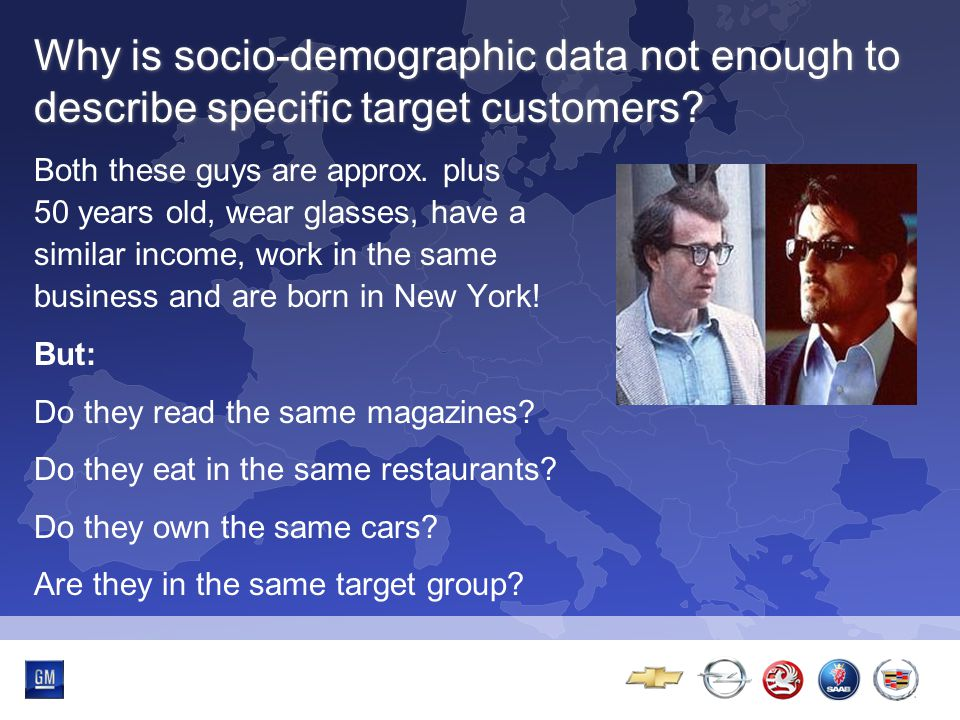 Multibrand-Event Why is socio-demographic data not enough to describe specific target customers? Both these guys are approx. plus 50 years old, wear g