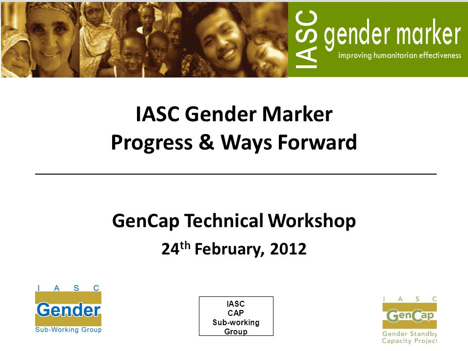 IASC Gender Marker Progress & Ways Forward GenCap Technical Workshop 24 th February, 2012 IASC CAP Sub-working Group