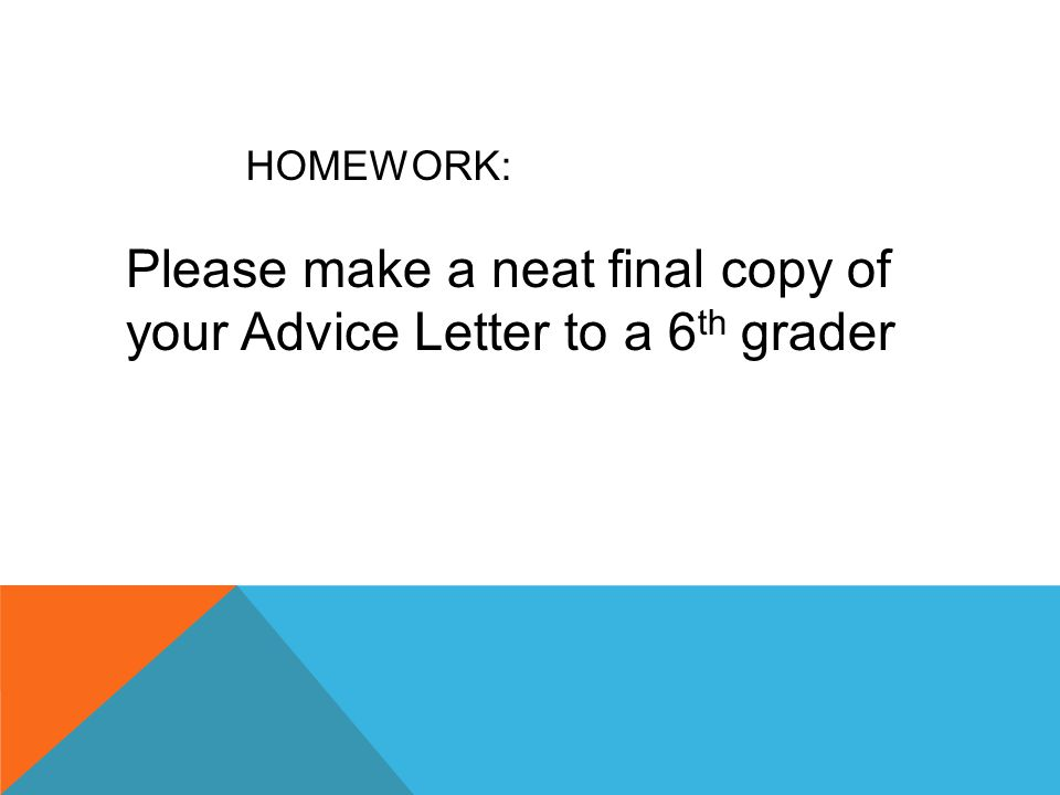 HOMEWORK: Please make a neat final copy of your Advice Letter to a 6 th grader