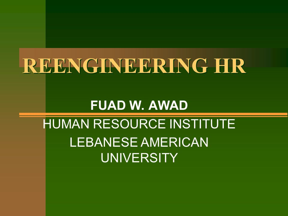 REENGINEERING HR FUAD W. AWAD HUMAN RESOURCE INSTITUTE LEBANESE AMERICAN UNIVERSITY