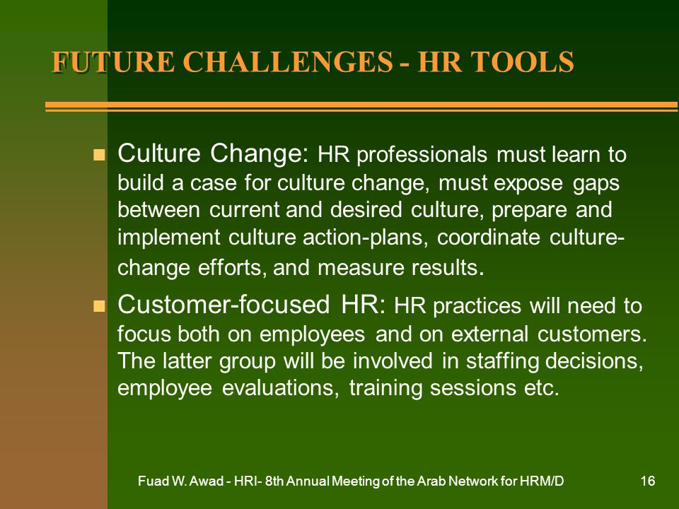 Fuad W. Awad - HRI- 8th Annual Meeting of the Arab Network for HRM/D16 FUTURE CHALLENGES - HR TOOLS n Culture Change: HR professionals must learn to b