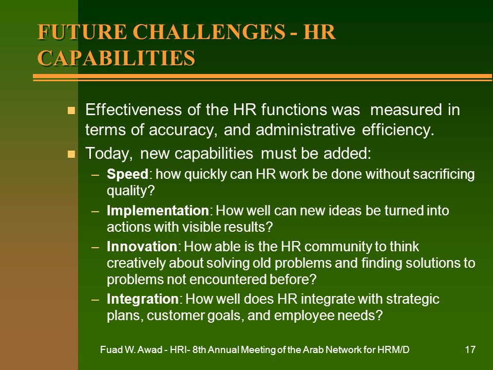 Fuad W. Awad - HRI- 8th Annual Meeting of the Arab Network for HRM/D17 FUTURE CHALLENGES - HR CAPABILITIES n Effectiveness of the HR functions was mea