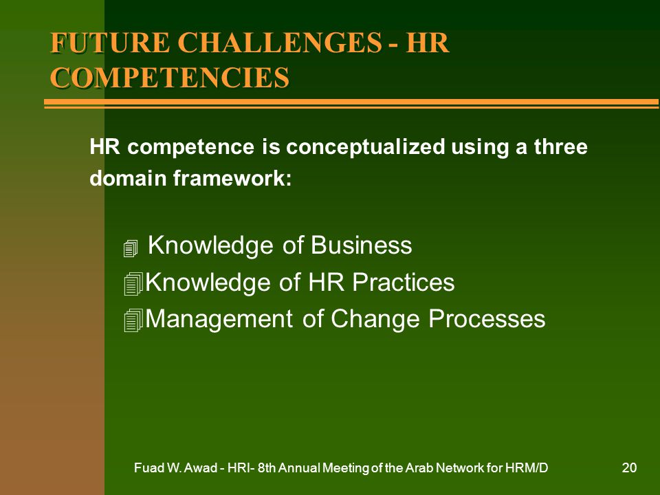 Fuad W. Awad - HRI- 8th Annual Meeting of the Arab Network for HRM/D20 FUTURE CHALLENGES - HR COMPETENCIES HR competence is conceptualized using a thr