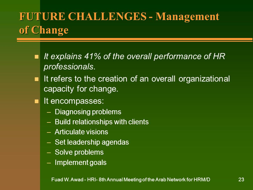 Fuad W. Awad - HRI- 8th Annual Meeting of the Arab Network for HRM/D23 FUTURE CHALLENGES - Management of Change n It explains 41% of the overall perfo