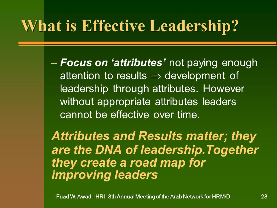 Fuad W. Awad - HRI- 8th Annual Meeting of the Arab Network for HRM/D28 What is Effective Leadership? –Focus on 'attributes' not paying enough attentio