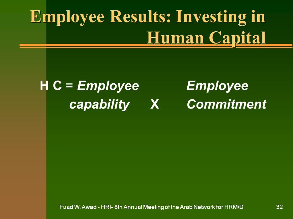Fuad W. Awad - HRI- 8th Annual Meeting of the Arab Network for HRM/D32 Employee Results: Investing in Human Capital H C = Employee Employee capability
