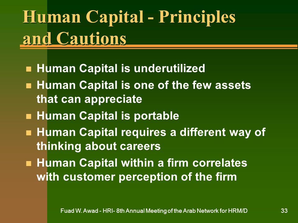Fuad W. Awad - HRI- 8th Annual Meeting of the Arab Network for HRM/D33 Human Capital - Principles and Cautions n Human Capital is underutilized n Huma