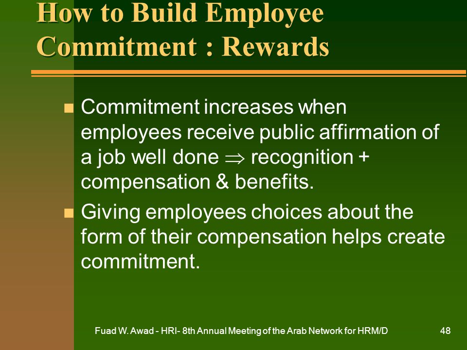 Fuad W. Awad - HRI- 8th Annual Meeting of the Arab Network for HRM/D48 How to Build Employee Commitment : Rewards n Commitment increases when employee