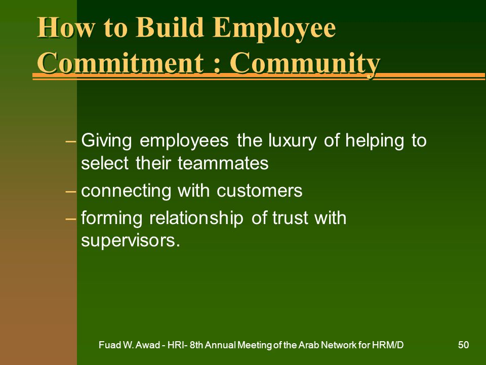Fuad W. Awad - HRI- 8th Annual Meeting of the Arab Network for HRM/D50 How to Build Employee Commitment : Community –Giving employees the luxury of he