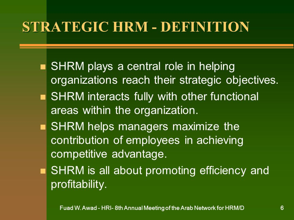 Fuad W. Awad - HRI- 8th Annual Meeting of the Arab Network for HRM/D6 STRATEGIC HRM - DEFINITION n SHRM plays a central role in helping organizations